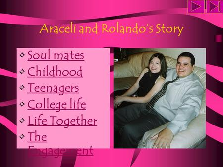 Araceli and Rolando's Story Soul mates Childhood Teenagers College life Life Together The EngagementThe Engagement.
