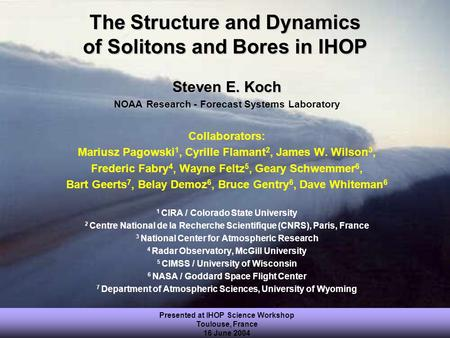 Presented at IHOP Science Workshop Toulouse, France 16 June 2004 The Structure and Dynamics of Solitons and Bores in IHOP Steven E. Koch NOAA Research.