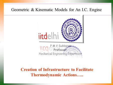 Geometric & Kinematic Models for An I.C. Engine P M V Subbarao Professor Mechanical Engineering Department Creation of Infrastructure to Facilitate Thermodynamic.