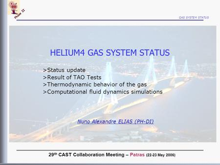 GAS SYSTEM STATUS Phase II HELIUM4 GAS SYSTEM STATUS >Status update >Result of TAO Tests >Thermodynamic behavior of the gas >Computational fluid dynamics.