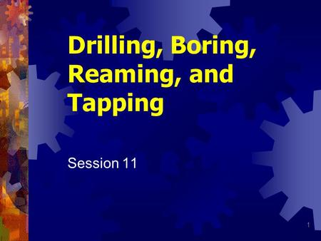 1 Drilling, Boring, Reaming, and Tapping Session 11.