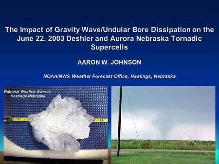 The Impact of Gravity Wave/Undular Bore Dissipation on the June 22, 2003 Deshler and Aurora Nebraska Tornadic Supercells AARON W. JOHNSON NOAA/NWS Weather.