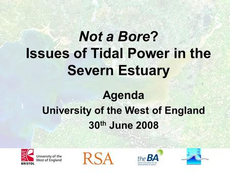 Not a Bore? Issues of Tidal Power in the Severn Estuary Agenda University of the West of England 30 th June 2008.
