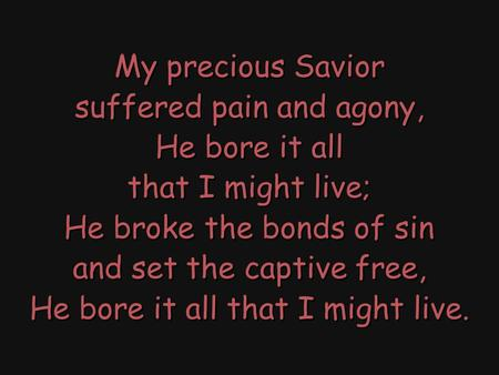 My precious Savior suffered pain and agony, He bore it all that I might live; He broke the bonds of sin and set the captive free, He bore it all that I.