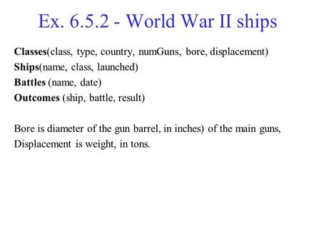 Ex. 6.5.2 - World War II ships Classes(class, type, country, numGuns, bore, displacement) Ships(name, class, launched) Battles (name, date) Outcomes (ship,