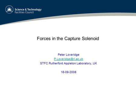 Forces in the Capture Solenoid Peter Loveridge STFC Rutherford Appleton Laboratory, UK 16-09-2008.