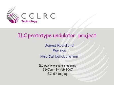 ILC prototype undulator project ILC positron source meeting 31 st Jan – 2 rd feb Beijing James Rochford For the HeLiCal Collaboration.