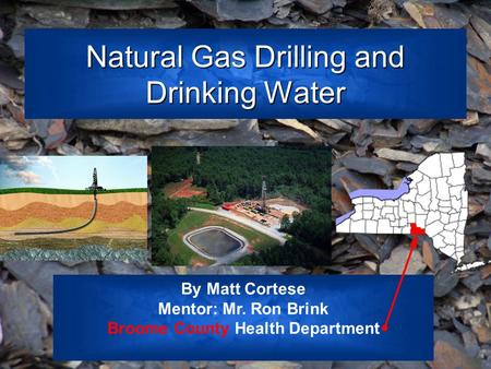 Natural Gas Drilling and Drinking Water By Matt Cortese Mentor: Mr. Ron Brink Broome County Health Department.