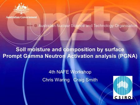Soil moisture and composition by surface Prompt Gamma Neutron Activation analysis (PGNA) 4th NAFE Workshop Chris Waring Craig Smith.