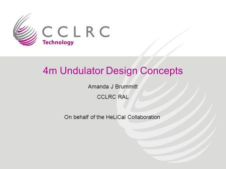 4m Undulator Design Concepts Amanda J Brummitt CCLRC RAL On behalf of the HeLiCal Collaboration.