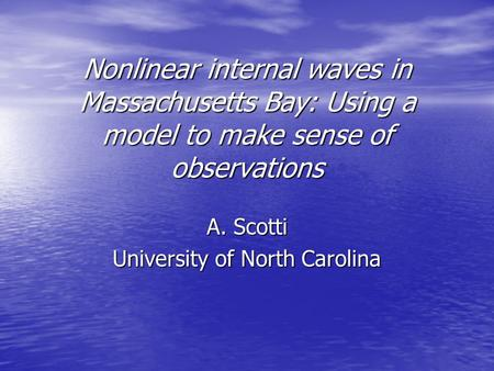 Nonlinear internal waves in Massachusetts Bay: Using a model to make sense of observations A. Scotti University of North Carolina.