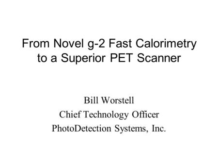 From Novel g-2 Fast Calorimetry to a Superior PET Scanner Bill Worstell Chief Technology Officer PhotoDetection Systems, Inc.