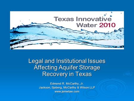 Legal and Institutional Issues Affecting Aquifer Storage Recovery in Texas Edmond R. McCarthy, Jr. Jackson, Sjoberg, McCarthy & Wilson LLP www.jsmwlaw.com.