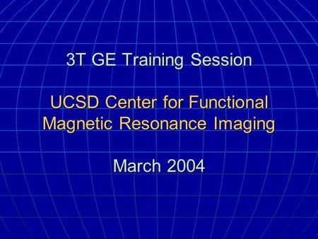 3T GE Training Session UCSD Center for Functional Magnetic Resonance Imaging March 2004.
