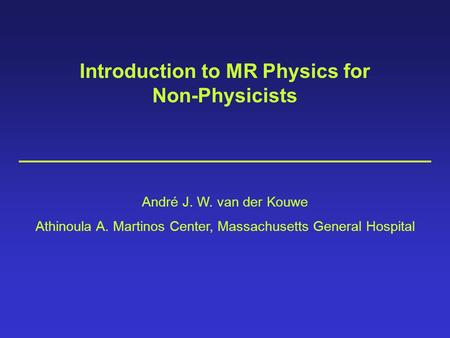 Introduction to MR Physics for Non-Physicists André J. W. van der Kouwe Athinoula A. Martinos Center, Massachusetts General Hospital.