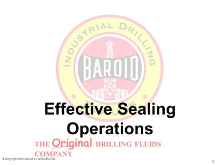 THE Original DRILLING FLUIDS COMPANY © Copyright 2001 Baroid, a Halliburton PSL 1 Effective Sealing Operations.