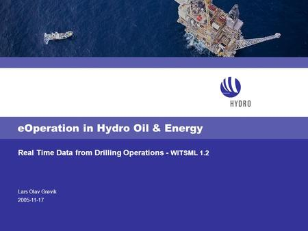 Lars Olav Grøvik 2005-11-17 Real Time Data from Drilling Operations - WITSML 1.2 eOperation in Hydro Oil & Energy.