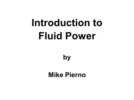 Introduction to Fluid Power by Mike Pierno. Pascal's Law, simply stated, says this: Pressure applied on a confined fluid is transmitted undiminished in.