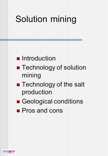 Solution mining Introduction Technology of solution mining Technology of the salt production Geological conditions Pros and cons.