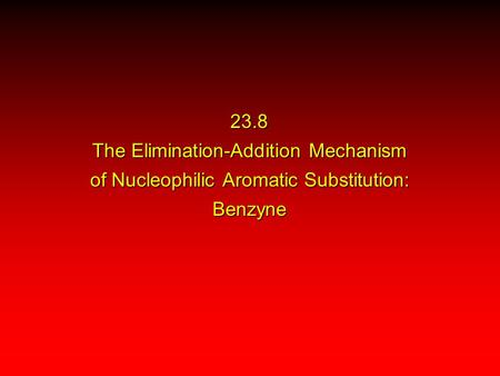 23.8 The Elimination-Addition Mechanism of Nucleophilic Aromatic Substitution: Benzyne.