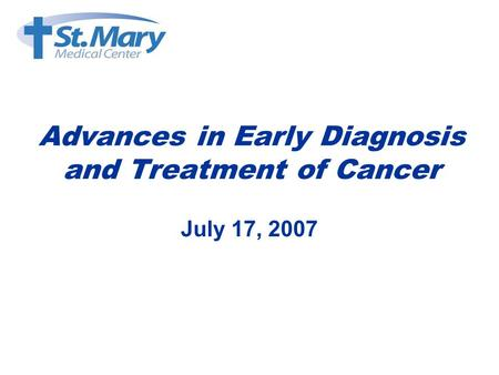 Advances in Early Diagnosis and Treatment of Cancer July 17, 2007.