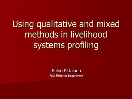 Using qualitative and mixed methods in livelihood systems profiling Fabio Pittaluga FAO Fisheries Department.