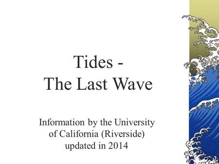 Tides - The Last Wave Information by the University of California (Riverside) updated in 2014.