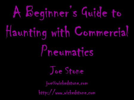 A Beginner's Guide to Haunting with Commercial Pneumatics Joe Stone