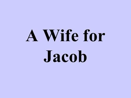 A Wife for Jacob. Jacob Meets His Family Genesis 29:1-14 Jacob met Rachel at a well near Haran –Rachel, Laban's daughter, had come to water her father's.