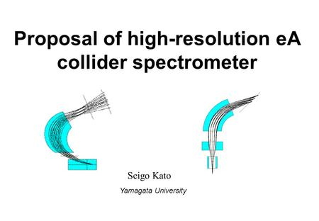 Proposal of high-resolution eA collider spectrometer Seigo Kato Yamagata University.