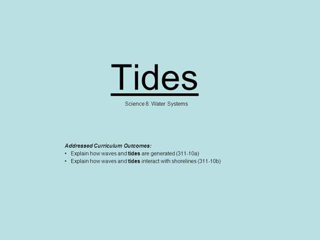 Tides Science 8: Water Systems Addressed Curriculum Outcomes: Explain how waves and tides are generated (311-10a) Explain how waves and tides interact.