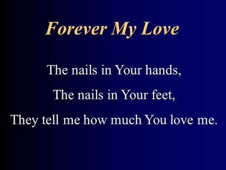 Forever My Love The nails in Your hands, The nails in Your feet, They tell me how much You love me.