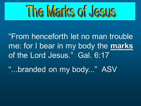 "Marks ""From henceforth let no man trouble me: for I bear in my body the marks of the Lord Jesus."" Gal. 6:17 ""...branded on my body..."" ASV."