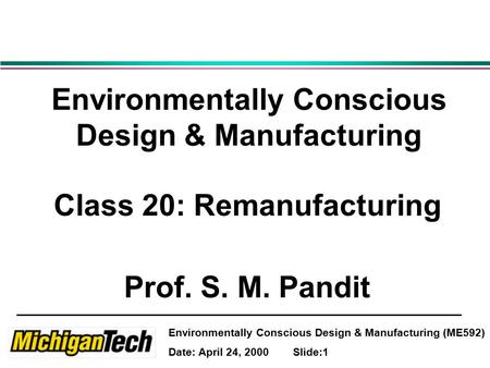 Environmentally Conscious Design & Manufacturing (ME592) Date: April 24, 2000 Slide:1 Environmentally Conscious Design & Manufacturing Class 20: Remanufacturing.