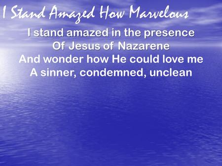 I Stand Amazed How Marvelous I stand amazed in the presence Of Jesus of Nazarene And wonder how He could love me A sinner, condemned, unclean.