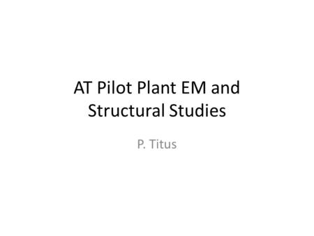 AT Pilot Plant EM and Structural Studies P. Titus.