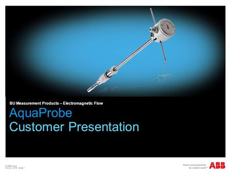 © ABB Group May 20, 2015 | Slide 1 AquaProbe Customer Presentation BU Measurement Products – Electromagnetic Flow.
