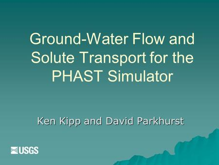 Ground-Water Flow and Solute Transport for the PHAST Simulator Ken Kipp and David Parkhurst.