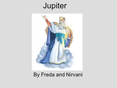 Jupiter By Freda and Nirvani. Introduction His Greek name is Zeus. Jupiter was the king of gods, and the god of sky and thunder. He was also known as.