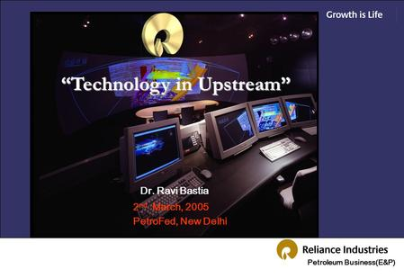"Petroleum Business(E&P) ""Technology in Upstream"" 2 nd March, 2005 PetroFed, New Delhi Dr. Ravi Bastia."
