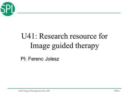 ©2005 Surgical Planning Laboratory, ARR Slide 1 U41: Research resource for Image guided therapy PI: Ferenc Jolesz.