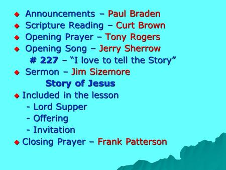 " Announcements – Paul Braden  Scripture Reading – Curt Brown  Opening Prayer – Tony Rogers  Opening Song – Jerry Sherrow # 227 – ""I love to tell the."