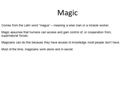 "Magic Comes from the Latin word ""magus"" – meaning a wise man or a miracle worker. Magic assumes that humans can access and gain control of, or cooperation."