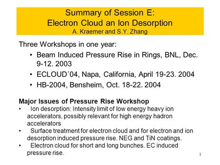 1 Summary of Session E: Electron Cloud an Ion Desorption A. Kraemer and S.Y. Zhang Three Workshops in one year: Beam Induced Pressure Rise in Rings, BNL,