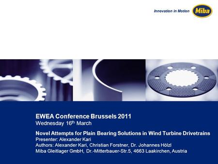 Innovation in Motion EWEA Conference Brussels 2011 Wednesday 16 th March Novel Attempts for Plain Bearing Solutions in Wind Turbine Drivetrains Presenter: