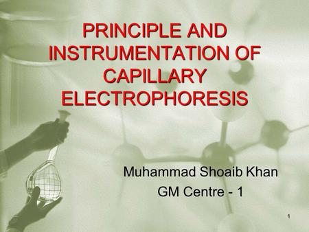 PRINCIPLE AND INSTRUMENTATION OF CAPILLARY ELECTROPHORESIS Muhammad Shoaib Khan GM Centre - 1 1.