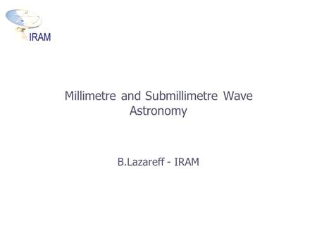 Millimetre and Submillimetre Wave Astronomy B.Lazareff - IRAM.