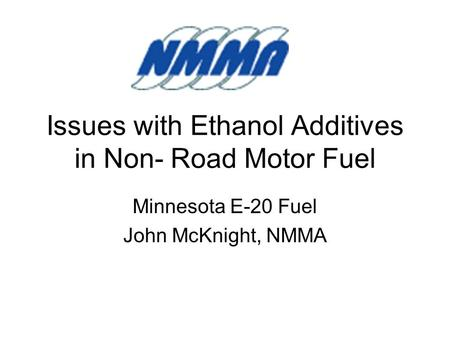 Issues with Ethanol Additives in Non- Road Motor Fuel Minnesota E-20 Fuel John McKnight, NMMA.