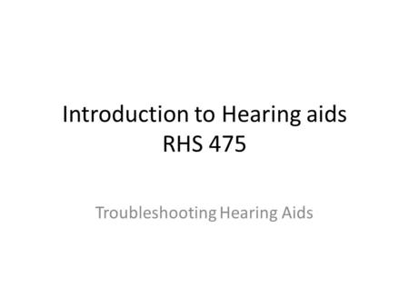 Introduction to Hearing aids RHS 475 Troubleshooting Hearing Aids.
