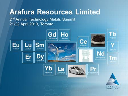 Arafura Resources Limited (ASX: ARU) Arafura Resources Limited 2 nd Annual Technology Metals Summit 21-22 April 2013, Toronto.